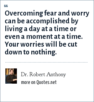 Dr. Robert Anthony: Overcoming fear and worry can be accomplished by living a day at a time or even a moment at a time. Your worries will be cut down to nothing.