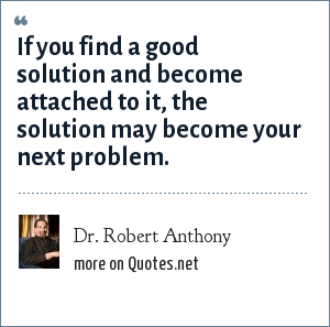 Dr. Robert Anthony: If you find a good solution and become attached to it, the solution may become your next problem.