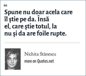 Nichita Stănescu: Spune nu doar acela care îl ştie pe da. Însă el, care ştie totul, la nu şi da are foile rupte.