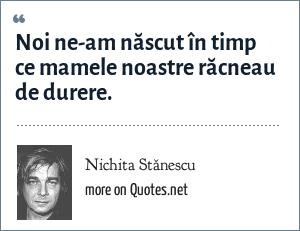 Nichita Stănescu: Noi ne-am născut în timp ce mamele noastre răcneau de durere.