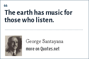 George Santayana: The earth has music for those who listen.