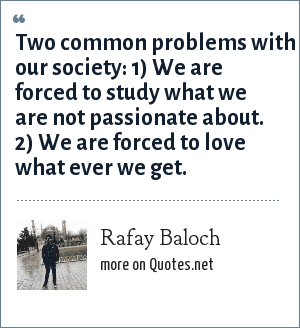 Rafay Baloch: Two common problems with our society: 1) We are forced to study what we are not passionate about. 2) We are forced to love what ever we get.