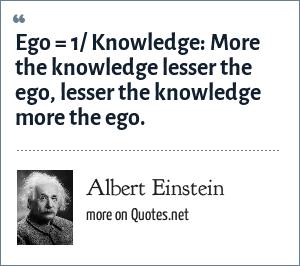 Albert Einstein: Ego = 1/ Knowledge: More the knowledge lesser the ego, lesser the knowledge more the ego.