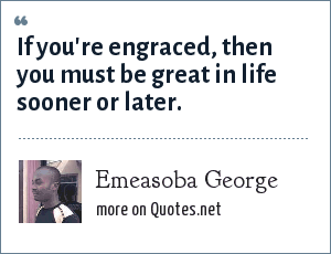 Emeasoba George: If you're engraced, then you must be great in life sooner or later.