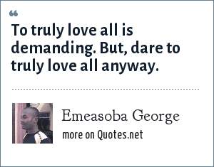 Emeasoba George: To truly love all is demanding. But, dare to truly love all anyway.