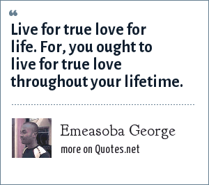 Emeasoba George: Live for true love for life. For, you ought to live for true love throughout your lifetime.