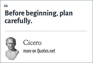 Cicero: Before beginning, plan carefully.