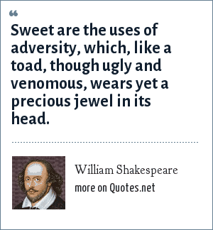 William Shakespeare: Sweet are the uses of adversity, which, like a toad, though ugly and venomous, wears yet a precious jewel in its head.