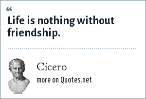 Cicero: Life is nothing without friendship.