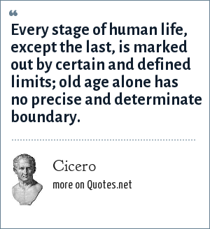Cicero: Every stage of human life, except the last, is marked out by certain and defined limits; old age alone has no precise and determinate boundary.