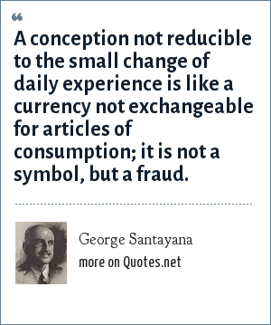 George Santayana: A conception not reducible to the small change of daily experience is like a currency not exchangeable for articles of consumption; it is not a symbol, but a fraud.