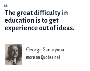 George Santayana: The great difficulty in education is to get experience out of ideas.