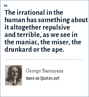 George Santayana: The irrational in the human has something about it altogether repulsive and terrible, as we see in the maniac, the miser, the drunkard or the ape.