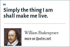 William Shakespeare: Simply the thing I am shall make me live.