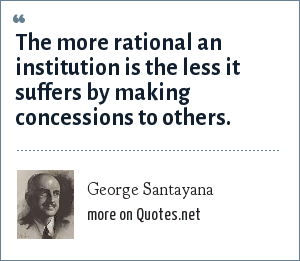 George Santayana: The more rational an institution is the less it suffers by making concessions to others.