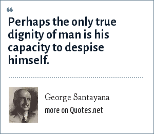 George Santayana: Perhaps the only true dignity of man is his capacity to despise himself.