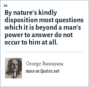 George Santayana: By nature's kindly disposition most questions which it is beyond a man's power to answer do not occur to him at all.