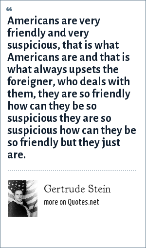 Gertrude Stein: Americans are very friendly and very suspicious, that is what Americans are and that is what always upsets the foreigner, who deals with them, they are so friendly how can they be so suspicious they are so suspicious how can they be so friendly but they just are.