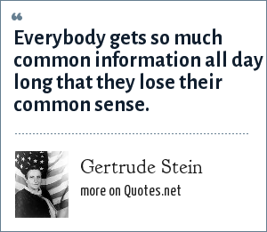 Gertrude Stein: Everybody gets so much common information all day long that they lose their common sense.