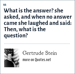 Gertrude Stein: What is the answer? she asked, and when no answer came she laughed and said: Then, what is the question?