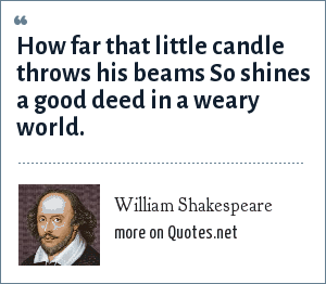 William Shakespeare: How far that little candle throws his beams So shines a good deed in a weary world.