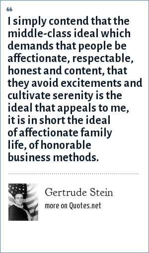Gertrude Stein: I simply contend that the middle-class ideal which demands that people be affectionate, respectable, honest and content, that they avoid excitements and cultivate serenity is the ideal that appeals to me, it is in short the ideal of affectionate family life, of honorable business methods.