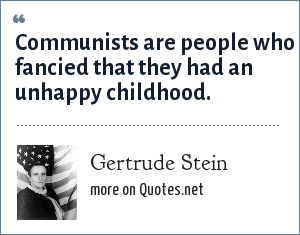 Gertrude Stein: Communists are people who fancied that they had an unhappy childhood.