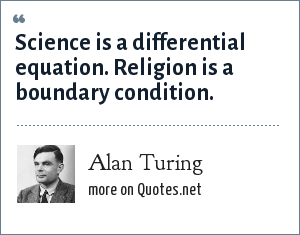 Alan Turing: Science is a differential equation. Religion is a boundary condition.