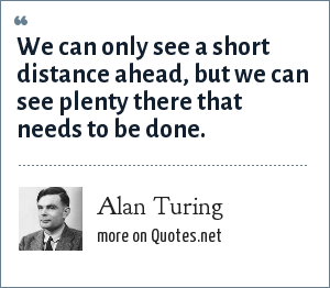 Alan Turing: We can only see a short distance ahead, but we can see plenty there that needs to be done.