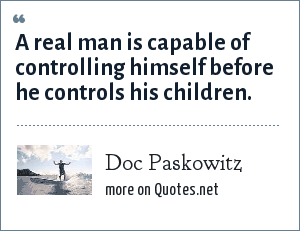 Doc Paskowitz: A real man is capable of controlling himself before he controls his children.