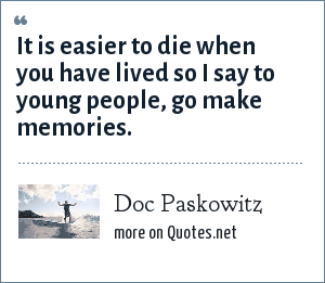 Doc Paskowitz: It is easier to die when you have lived so I say to young people, go make memories.