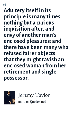 Jeremy Taylor: Adultery itself in its principle is many times nothing but a curious inquisition after, and envy of another man's enclosed pleasures: and there have been many who refused fairer objects that they might ravish an enclosed woman from her retirement and single possessor.
