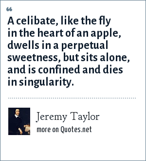 Jeremy Taylor: A celibate, like the fly in the heart of an apple, dwells in a perpetual sweetness, but sits alone, and is confined and dies in singularity.