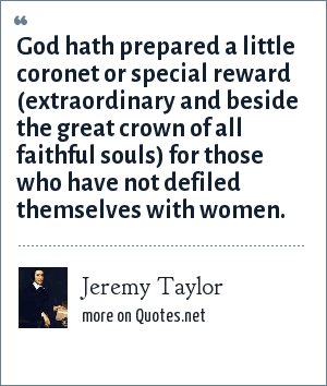 Jeremy Taylor: God hath prepared a little coronet or special reward (extraordinary and beside the great crown of all faithful souls) for those who have not defiled themselves with women.