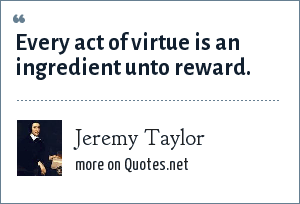Jeremy Taylor: Every act of virtue is an ingredient unto reward.