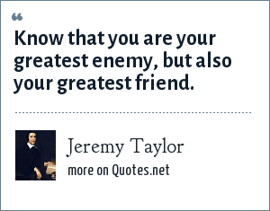 Jeremy Taylor: Know that you are your greatest enemy, but also your greatest friend.