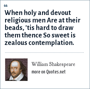William Shakespeare: When holy and devout religious men Are at their beads, 'tis hard to draw them thence So sweet is zealous contemplation.