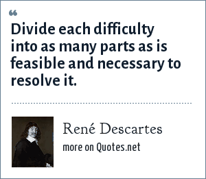 René Descartes: Divide each difficulty into as many parts as is feasible and necessary to resolve it.