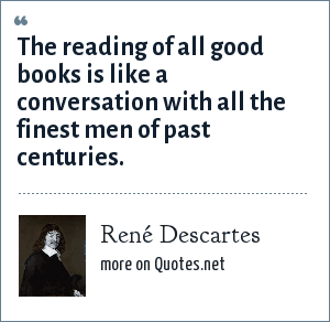René Descartes: The reading of all good books is like a conversation with all the finest men of past centuries.