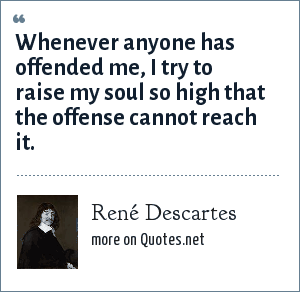 René Descartes: Whenever anyone has offended me, I try to raise my soul so high that the offense cannot reach it.