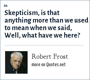 Robert Frost: Skepticism, is that anything more than we used to mean when we said, Well, what have we here?