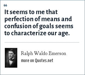 Ralph Waldo Emerson: It seems to me that perfection of means and confusion of goals seems to characterize our age.