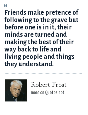 Robert Frost: Friends make pretence of following to the grave but before one is in it, their minds are turned and making the best of their way back to life and living people and things they understand.