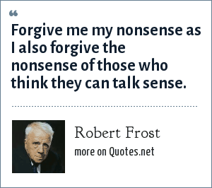 Robert Frost: Forgive me my nonsense as I also forgive the nonsense of those who think they can talk sense.