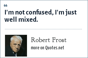 Robert Frost: I'm not confused, I'm just well mixed.