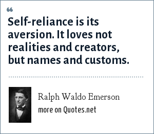 Ralph Waldo Emerson: Self-reliance is its aversion. It loves not realities and creators, but names and customs.