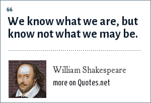 William Shakespeare: We know what we are, but know not what we may be.