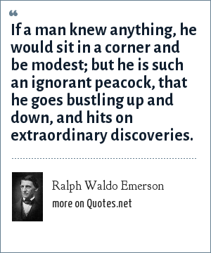 Ralph Waldo Emerson: If a man knew anything, he would sit in a corner and be modest; but he is such an ignorant peacock, that he goes bustling up and down, and hits on extraordinary discoveries.