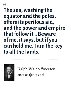 Ralph Waldo Emerson: The sea, washing the equator and the poles, offers its perilous aid, and the power and empire that follow it... Beware of me, it says, but if you can hold me, I am the key to all the lands.