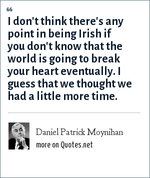 Daniel Patrick Moynihan: I don't think there's any point in being Irish if you don't know that the world is going to break your heart eventually. I guess that we thought we had a little more time.